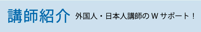 講師紹介 外国人・日本人講師のWサポート!